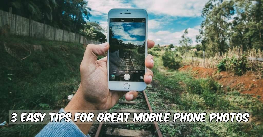 3 Easy Tips for Great Mobile Phone Photos
